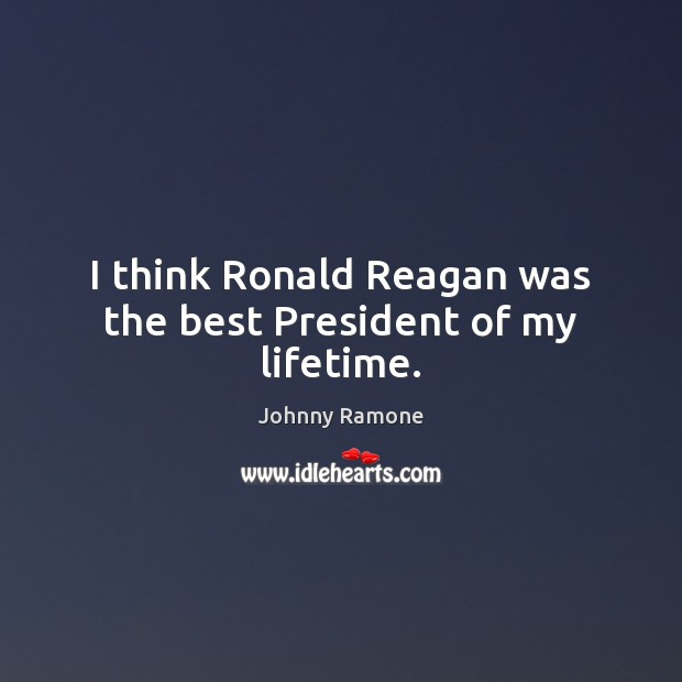 Image, I think Ronald Reagan was the best President of my lifetime.