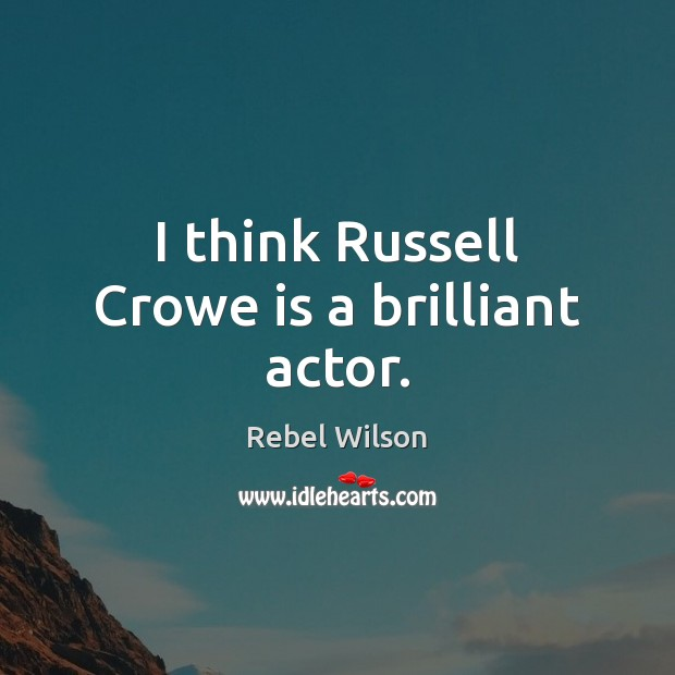 Image, I think Russell Crowe is a brilliant actor.