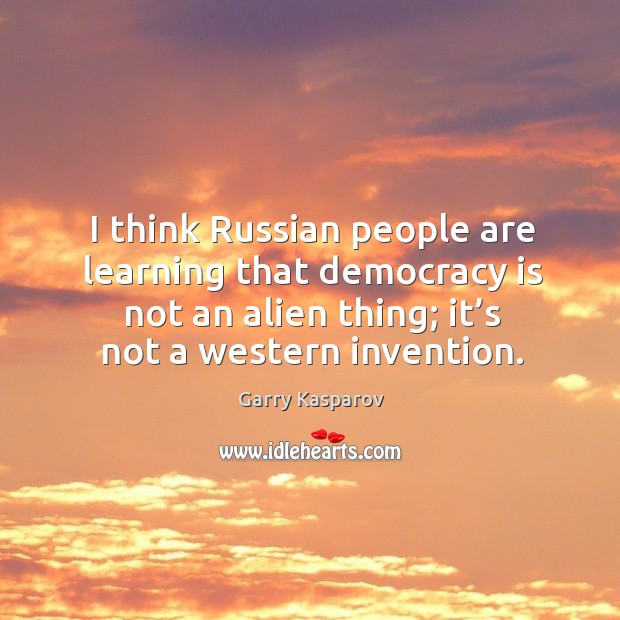 I think russian people are learning that democracy is not an alien thing; it's not a western invention. Image
