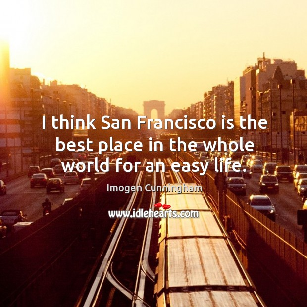 I think san francisco is the best place in the whole world for an easy life. Imogen Cunningham Picture Quote
