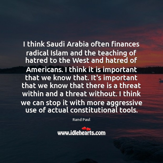 I think Saudi Arabia often finances radical Islam and the teaching of Rand Paul Picture Quote