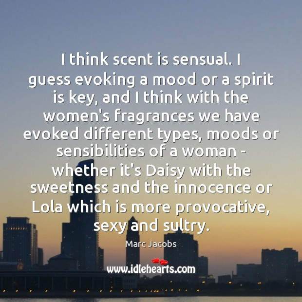 I think scent is sensual. I guess evoking a mood or a Marc Jacobs Picture Quote