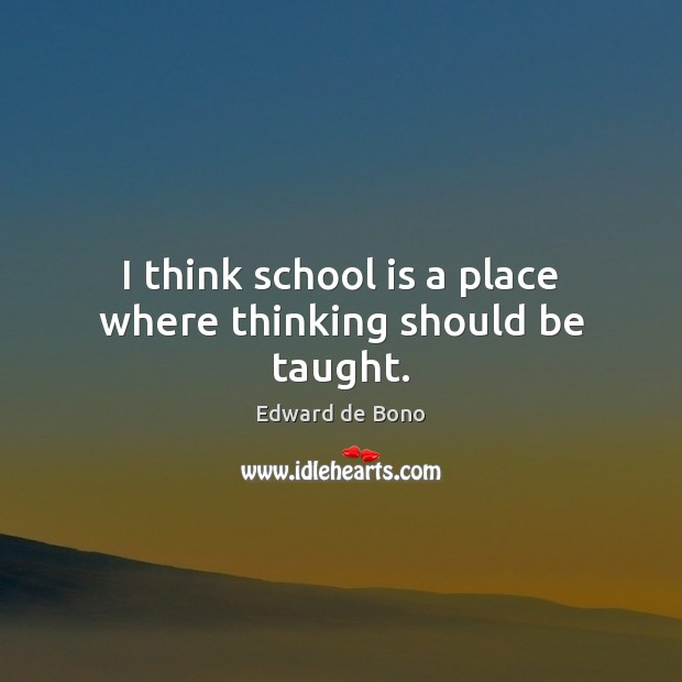 I think school is a place where thinking should be taught. Edward de Bono Picture Quote
