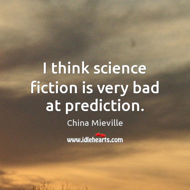 Image, I think science fiction is very bad at prediction.