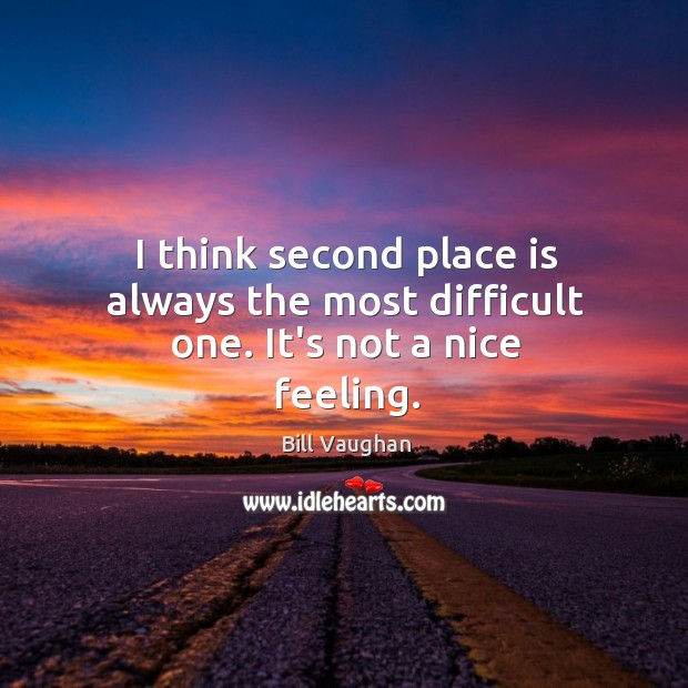 I think second place is always the most difficult one. It's not a nice feeling. Image