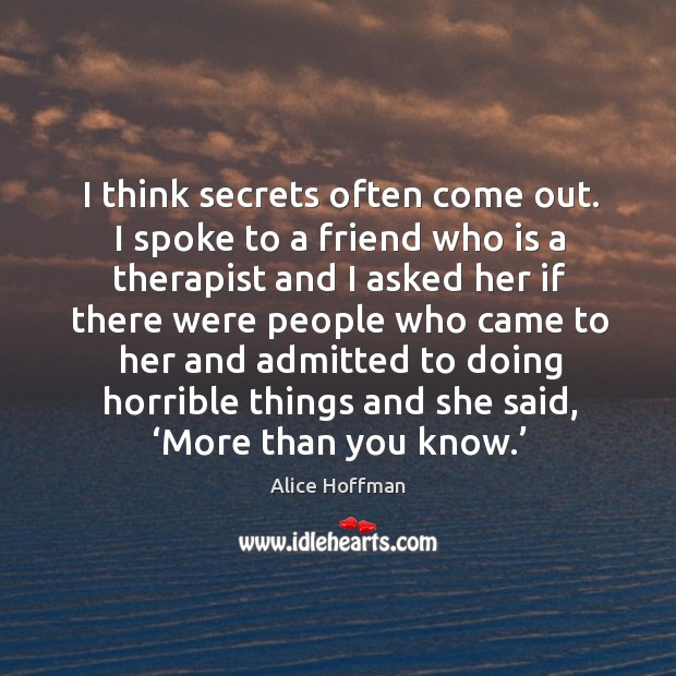 Image, I think secrets often come out. I spoke to a friend who is a therapist
