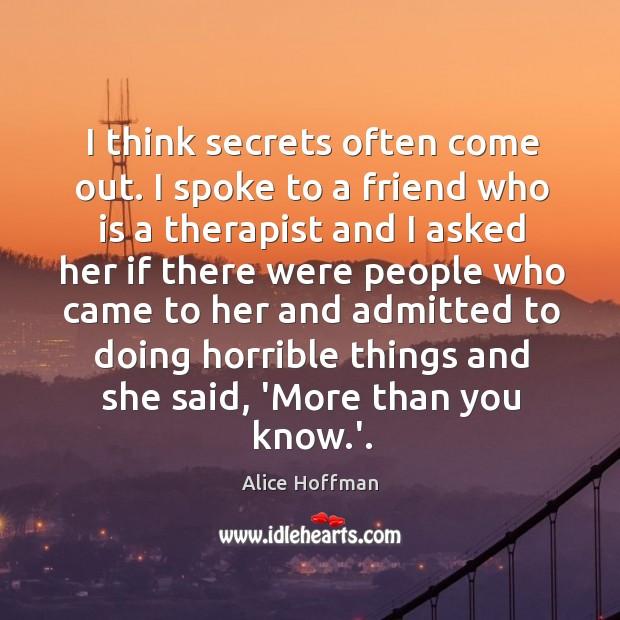 Image, I think secrets often come out. I spoke to a friend who