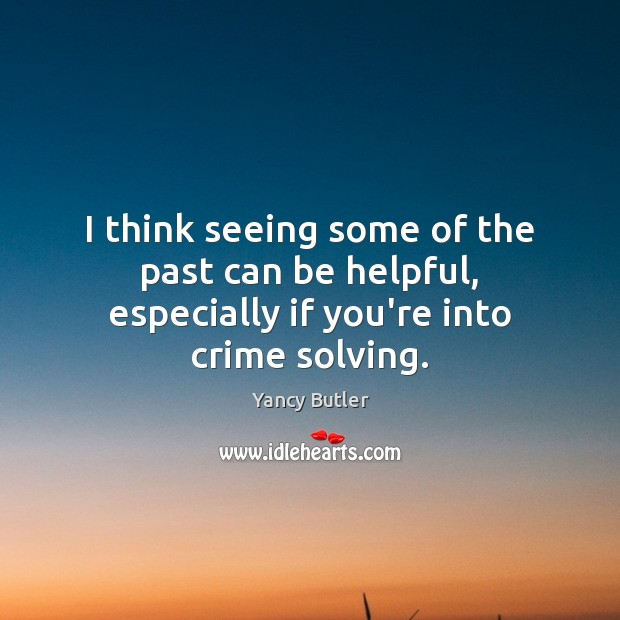 Image, I think seeing some of the past can be helpful, especially if you're into crime solving.