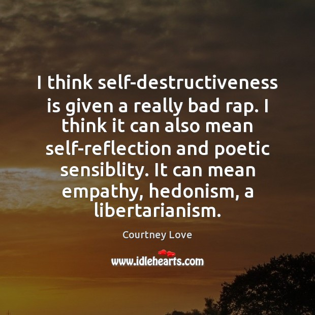 I think self-destructiveness is given a really bad rap. I think it Courtney Love Picture Quote