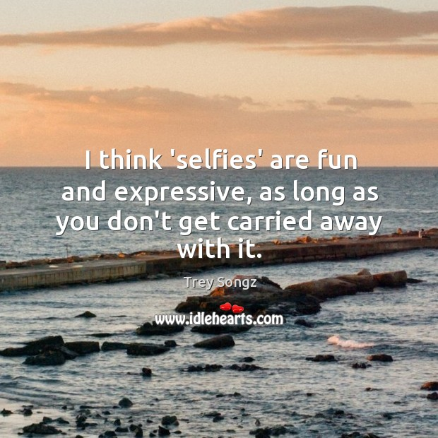 I think 'selfies' are fun and expressive, as long as you don't get carried away with it. Image
