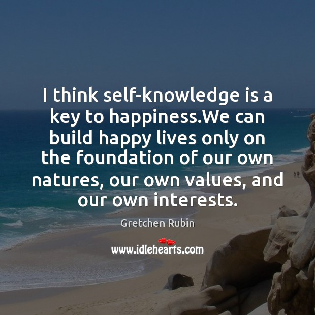 I think self-knowledge is a key to happiness.We can build happy Gretchen Rubin Picture Quote