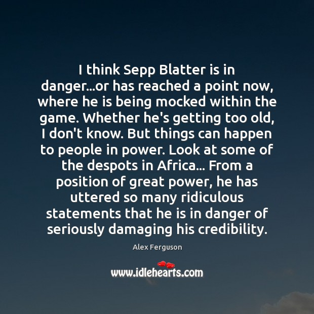 I think Sepp Blatter is in danger…or has reached a point Alex Ferguson Picture Quote