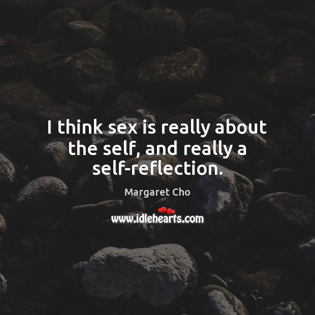I think sex is really about the self, and really a self-reflection. Image