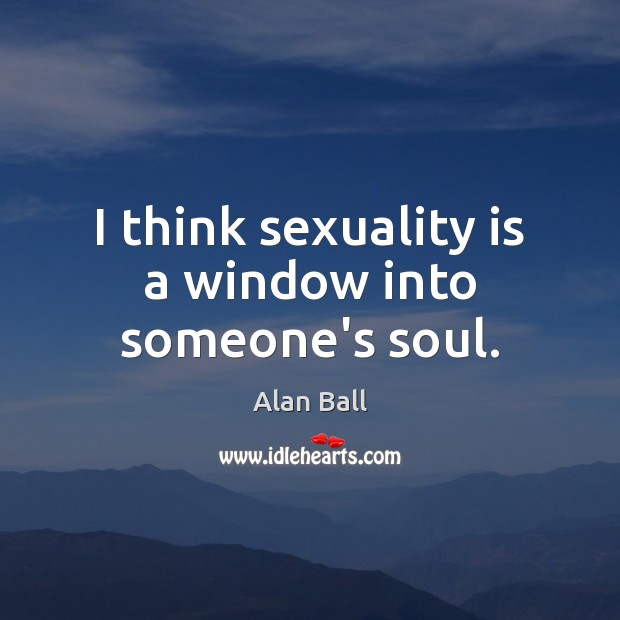 Image, I think sexuality is a window into someone's soul.