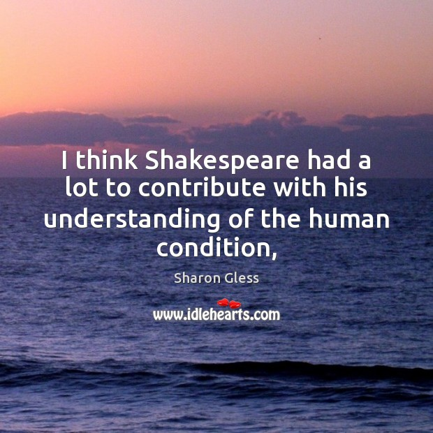 Sharon Gless Picture Quote image saying: I think Shakespeare had a lot to contribute with his understanding of the human condition,