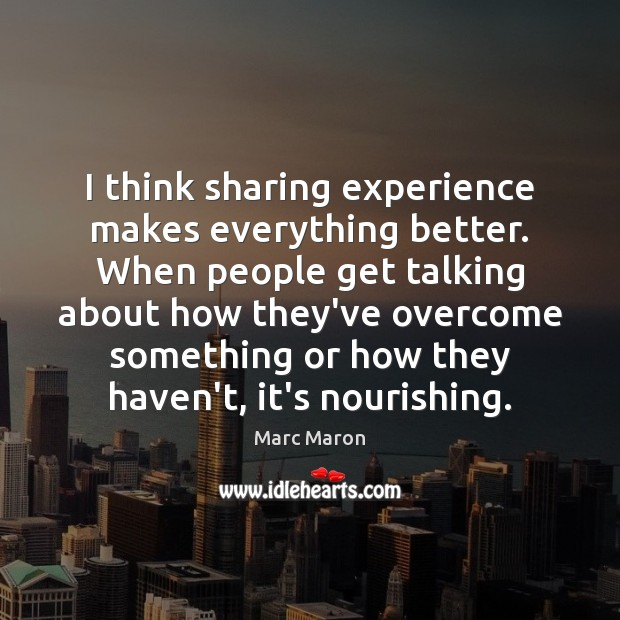 I think sharing experience makes everything better. When people get talking about Marc Maron Picture Quote