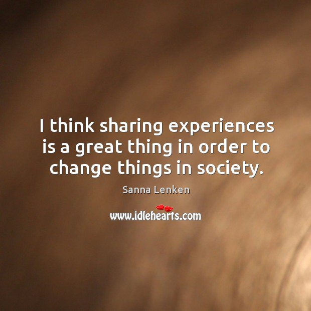 I think sharing experiences is a great thing in order to change things in society. Image