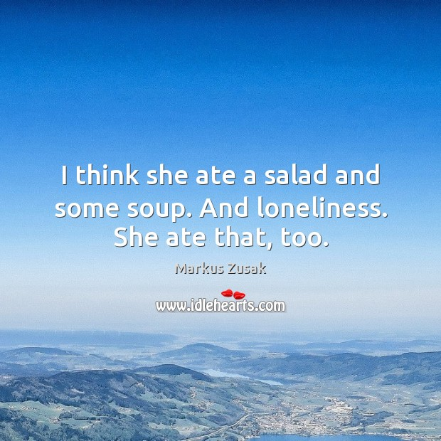 I think she ate a salad and some soup. And loneliness. She ate that, too. Image
