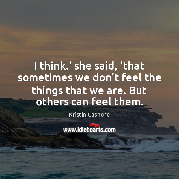 I think.' she said, 'that sometimes we don't feel the things Kristin Cashore Picture Quote