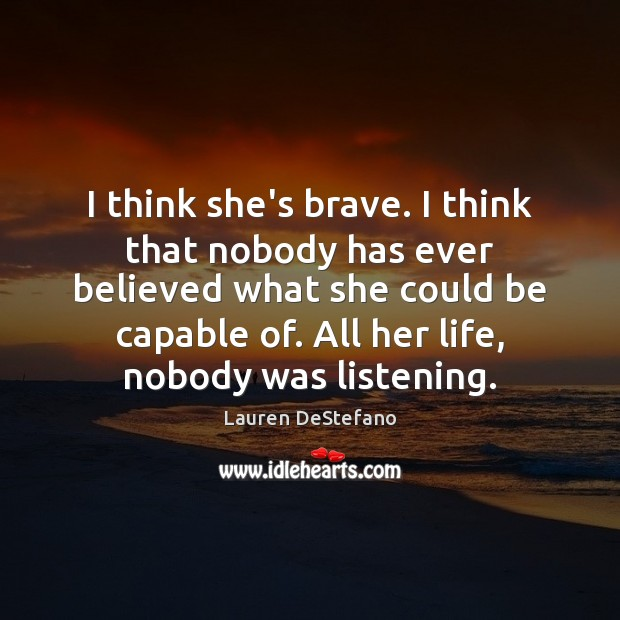 I think she's brave. I think that nobody has ever believed what Lauren DeStefano Picture Quote