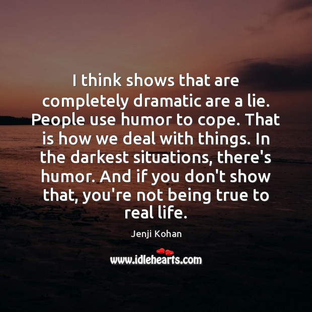 I think shows that are completely dramatic are a lie. People use Image