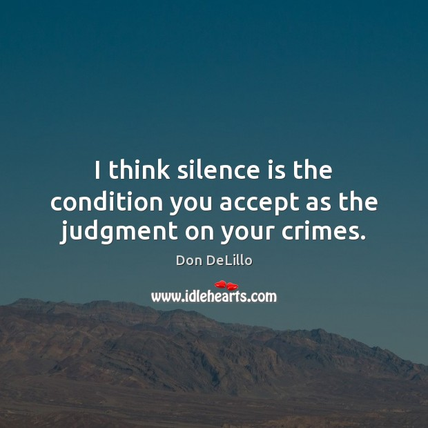 Image, I think silence is the condition you accept as the judgment on your crimes.