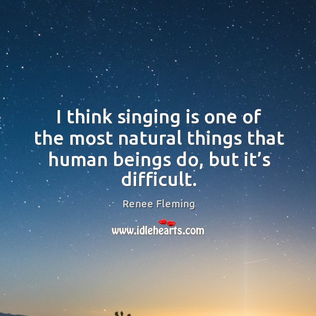I think singing is one of the most natural things that human beings do, but it's difficult. Image