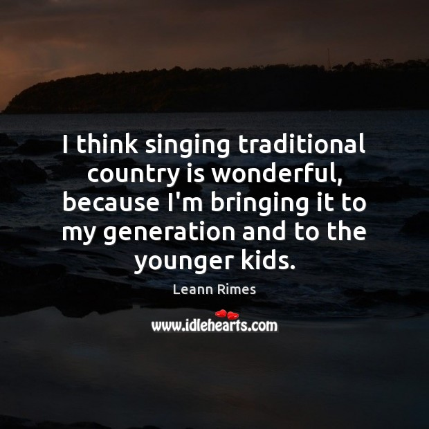 Image, I think singing traditional country is wonderful, because I'm bringing it to