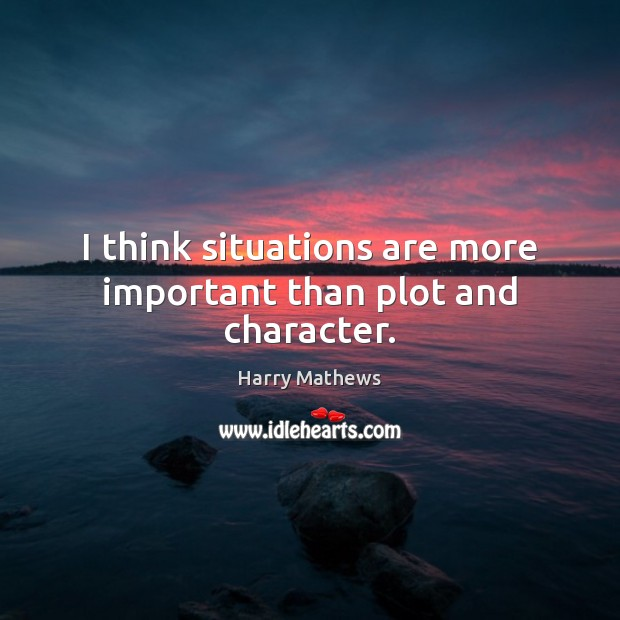 I think situations are more important than plot and character. Harry Mathews Picture Quote