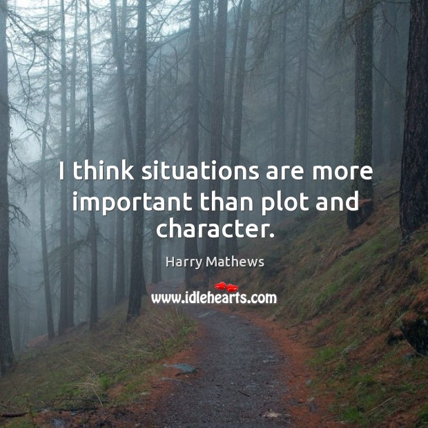 I think situations are more important than plot and character. Image