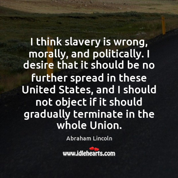 Image, I think slavery is wrong, morally, and politically. I desire that it