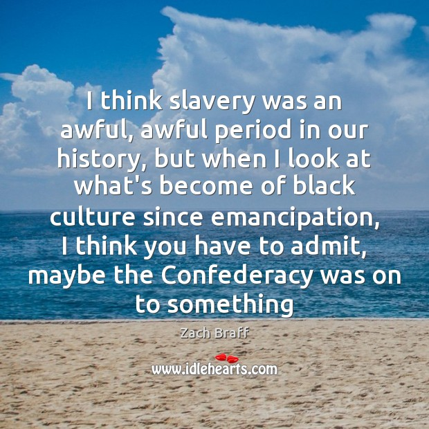 I think slavery was an awful, awful period in our history, but Image