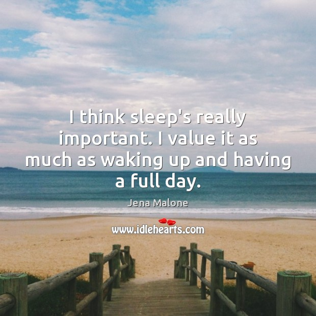 I think sleep's really important. I value it as much as waking up and having a full day. Image