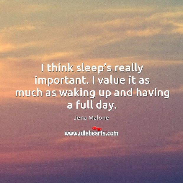 I think sleep's really important. I value it as much as waking up and having a full day. Jena Malone Picture Quote