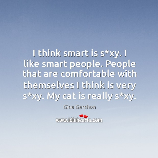 Image, I think smart is s*xy. I like smart people. People that are comfortable with themselves I think is very s*xy.