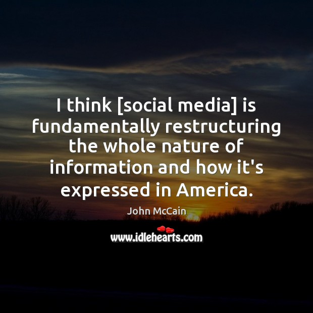 Image, I think [social media] is fundamentally restructuring the whole nature of information