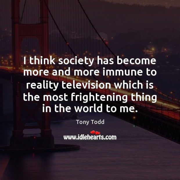 I think society has become more and more immune to reality television Society Quotes Image