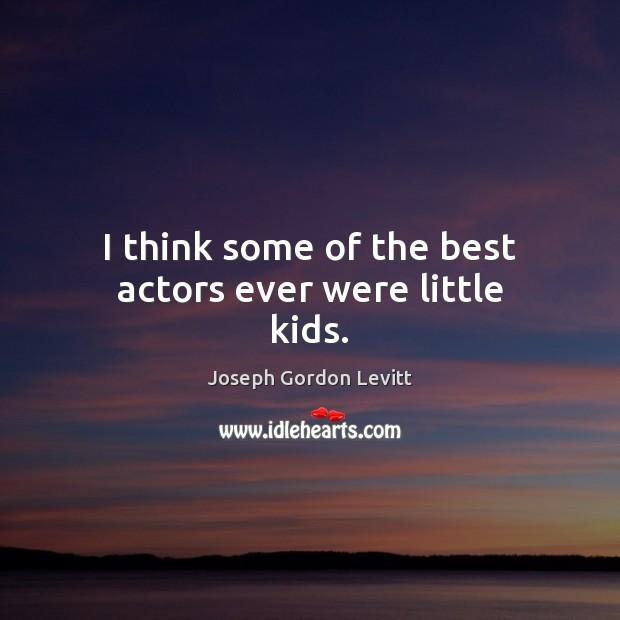 I think some of the best actors ever were little kids. Joseph Gordon Levitt Picture Quote