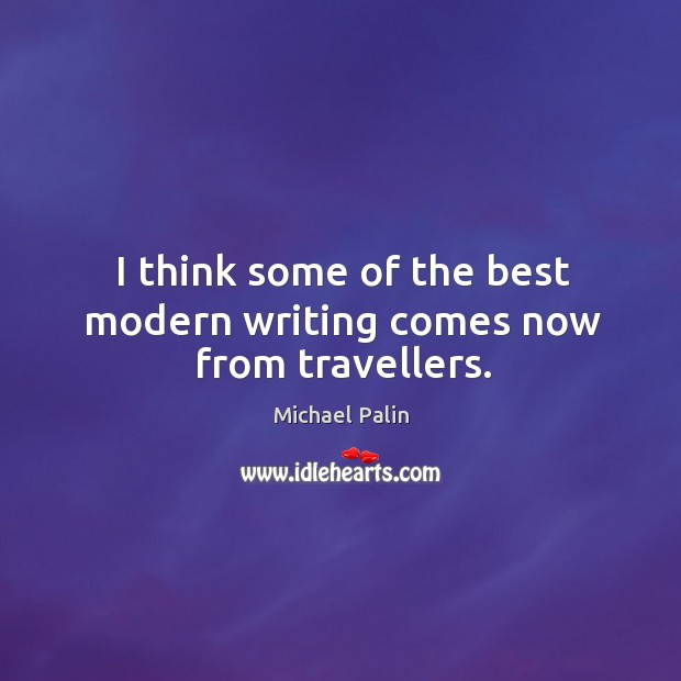 I think some of the best modern writing comes now from travellers. Michael Palin Picture Quote