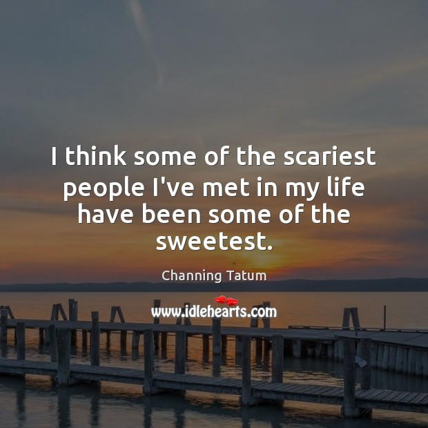 Image, I think some of the scariest people I've met in my life have been some of the sweetest.