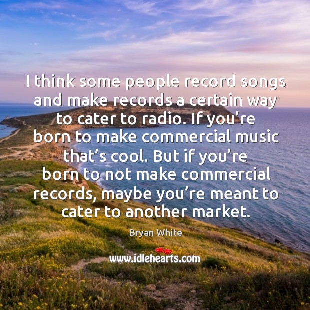 I think some people record songs and make records a certain way to cater to radio. Image