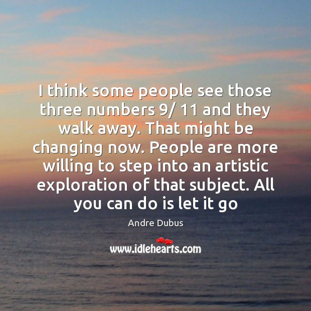 I think some people see those three numbers 9/ 11 and they walk away. Andre Dubus Picture Quote