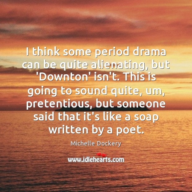 I think some period drama can be quite alienating, but 'Downton' isn't. Image