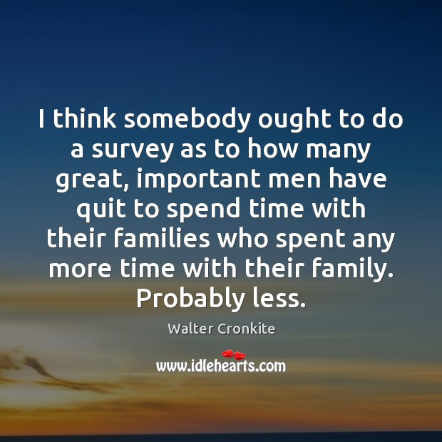 I think somebody ought to do a survey as to how many Walter Cronkite Picture Quote