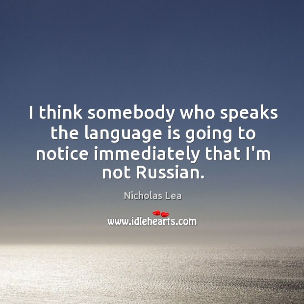 I think somebody who speaks the language is going to notice immediately Nicholas Lea Picture Quote