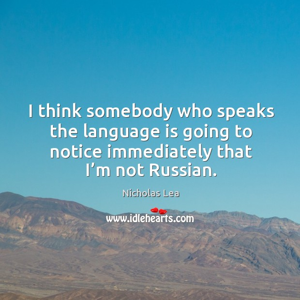 I think somebody who speaks the language is going to notice immediately that I'm not russian. Nicholas Lea Picture Quote