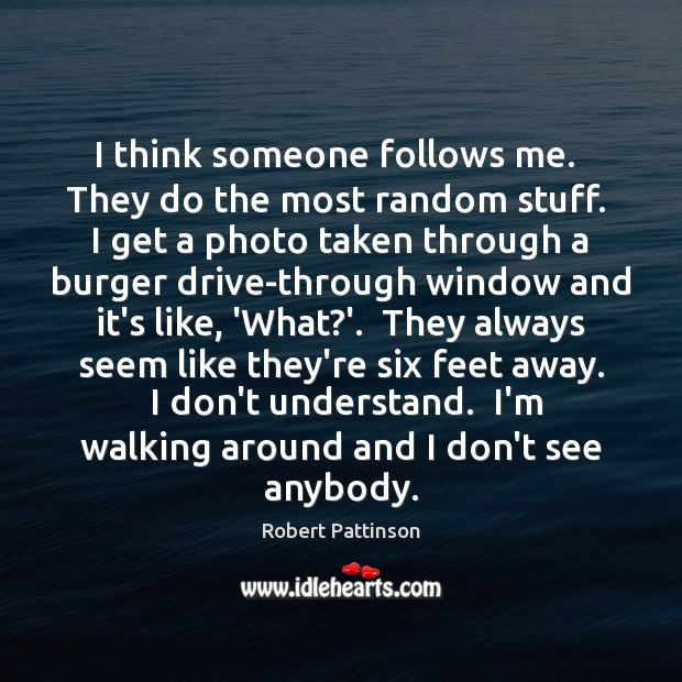 I think someone follows me.  They do the most random stuff.  I Robert Pattinson Picture Quote