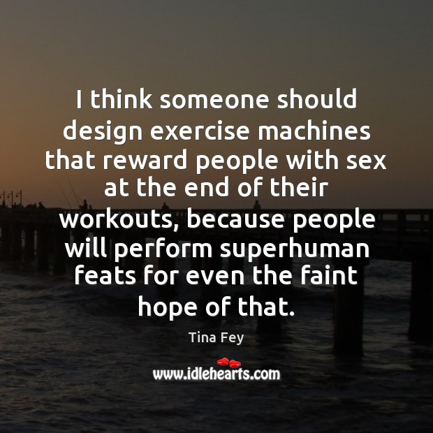 I think someone should design exercise machines that reward people with sex Tina Fey Picture Quote