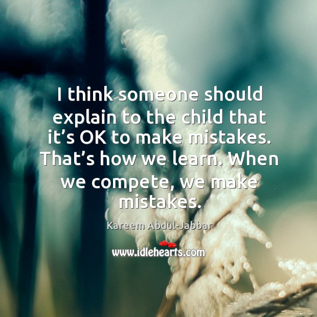 I think someone should explain to the child that it's ok to make mistakes. That's how we learn. When we compete, we make mistakes. Image