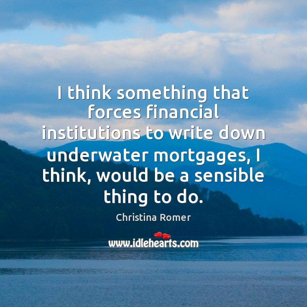 I think something that forces financial institutions to write down underwater mortgages, Image